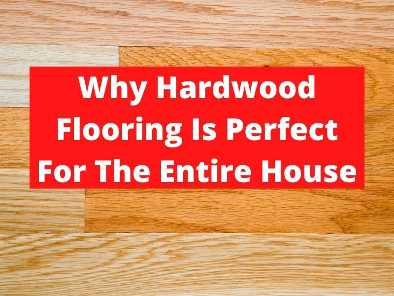 why hardwood flooring is perfect for the entire house