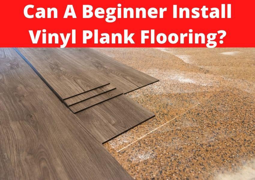 can a beginner install vinyl plank flooring?
